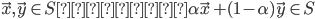 { \displaystyle \vec{x} , \vec{y} \in S ならば \alpha \vec{x} + ( 1 - \alpha )\vec{y} \in S }
