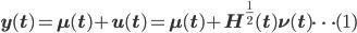 { \displaystyle {\bf y(t) = \mu (t) +  u (t) =\mu (t) + H^{\frac{1}{2}}(t) \nu (t)} \dots (1) }