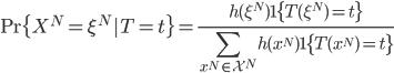 { \displaystyle {\rm Pr} \{X^N = \xi^N | T = t\} =\frac{h(\xi^N)1\{T(\xi^N) = t\}}{\sum_{x^N \in \mathcal{X}^N} h(x^N) 1\{T(x^N) = t\}} }