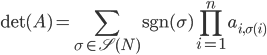 { \displaystyle {\rm det}(A) = \sum_{\sigma \in \mathscr{S}(N)}{\rm sgn}(\sigma) \prod_{i = 1}^ n a_{i, \sigma(i)} }
