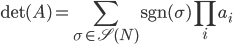 { \displaystyle {\rm det}(A) = \sum_{\sigma \in \mathscr{S}(N)}{\rm sgn}(\sigma) \prod_i a_i }