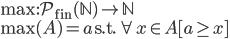 { \displaystyle {\rm max}:\mathcal{P}_{\rm fin}(\mathbb{N})\to\mathbb{N}\\ {\rm max}(A) = a \ {\rm s.t.} \ \forall x \in A[a \geq x] }