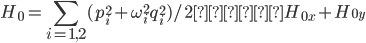 { \displaystyle H_0 = \sum_{i=1,2} (p_i^2+\omega_i^2q_i^2)/2 ≡  H_{0x}+H_{0y} }