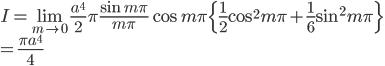 { \displaystyle I = \lim_{m \to 0} \frac{a^4}{2}\pi \frac{\sin{m\pi}}{m\pi} \cos{m\pi} \{ \frac{1}{2}\cos^2{m\pi} + \frac{1}{6} \sin^2{m\pi} \} \\ = \frac{\pi a^4}{4} }
