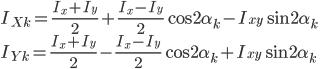 { \displaystyle I_{Xk} = \frac{I_x + I_y}{2} + \frac{I_x - I_y}{2} \cos2\alpha_k - I_{xy}\sin2\alpha_k \\ \\ I_{Yk} = \frac{I_x + I_y}{2} - \frac{I_x - I_y}{2} \cos2\alpha_k + I_{xy}\sin2\alpha_k \\ }