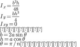 { \displaystyle I_x = \frac{b^3h}{48} \\ I_y = \frac{bh^3}{4} \\ I_{xy} = 0 \\ ただし \\ b = 2a \sin \theta \\ h = a \cos \theta \\ \theta = \pi / n とする。 }