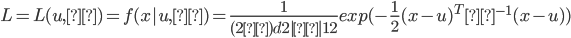 { \displaystyle L=L(u,Σ)=f(x|u,Σ)=\frac{1}{(2π)^\frac{d}{2}|Σ|^\frac{1}{2}}exp(-\frac{1}{2}(x-u)^TΣ^{-1}(x-u)) }