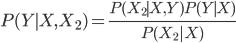 { \displaystyle P(Y \mid X, X_2) = \frac{P(X_2 \mid X, Y)P(Y \mid X)}{P(X_2|X)} }