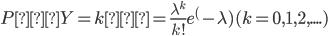 { \displaystyle P(Y = k)= \frac{\lambda^k}{k!} e^(-\lambda)       (k = 0,1,2, .... ) }