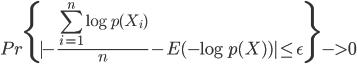 { \displaystyle Pr\{ | -\frac{\sum_{i = 1}^n \log p(X_i)}{n} - E(-\log p(X)) | \leq \epsilon \}  -> 0 }