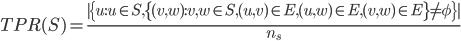 { \displaystyle TPR(S) =  \frac{|\{u:u \in S,\{ (v,w):v,w \in S,(u,v) \in E, (u,w) \in E, (v,w) \in E \} \neq \phi \} |}{n_s}  }