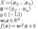 { \displaystyle X = (\mathbf{x}_1 \ldots \mathbf{x}_n) \\ \mathbf{y} = (y_1 \ldots y_n) \\ y \in \{-1, 1\} \\ \mathbf{w}, \mathbf{x} \in \mathbb{R}^d \\ f(\mathbf{x}) = \mathbf{w}^T \mathbf{x} + b }