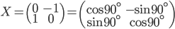 { \displaystyle X = \left( \begin{array}{cc} 0 & -1 \\ 1 & 0 \end{array} \right) =\left( \begin{array}{cc} \cos 90^\circ & -\sin 90^\circ \\ \sin 90^\circ & \cos90^\circ \end{array} \right)   }