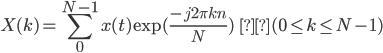 { \displaystyle X(k) = \sum_{0}^{N-1} x(t) \exp( \frac{-j2\pi kn}{N}) \hspace{3.5em}(0 \leq k \leq N-1) }