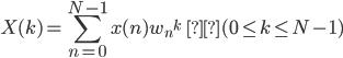 { \displaystyle X(k) = \sum_{n=0}^{N-1} x(n) {w_n}^k \hspace{3.5em}(0 \leq k \leq N-1) }