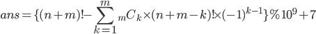 { \displaystyle ans = \lbrace (n+m)! - \sum_{k=1}^{m}{_mC_k \times (n+m-k)! \times (-1)^{k-1}} \rbrace \% 10^{9}+7 }