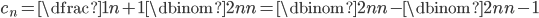 { \displaystyle c_n=\dfrac{1}{n+1}\dbinom{2n}{n}=\dbinom{2n}n-\dbinom{2n}{n-1} }