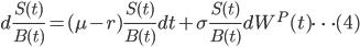 { \displaystyle d\frac{S(t)}{B(t)} = (\mu -r)\frac{S(t)}{B(t)}dt + \sigma \frac{S(t)}{B(t)}dW^{P}(t) \dots (4) }