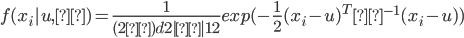 { \displaystyle f(x_i|u,Σ)=\frac{1}{(2π)^\frac{d}{2}|Σ|^\frac{1}{2}}exp(-\frac{1}{2}(x_i-u)^TΣ^{-1}(x_i-u)) }