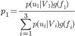 { \displaystyle p_1 = \frac{p(u_1|V_1)g(f_1)}{\sum_{i=1}^3 p(u_i|V_i)g(f_i)} }
