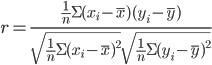 { \displaystyle r=\frac{\frac{1}{n}\Sigma(x_{i}-\overline{x})(y_{i}-\overline{y})}{\sqrt{\frac{1}{n}\Sigma(x_{i}-\overline{x})^2}\sqrt{\frac{1}{n}\Sigma(y_{i}-\overline{y})^2}} }