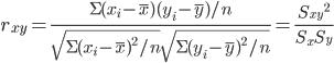 { \displaystyle r_{xy}=\frac{\Sigma(x_{i}-\overline{x})(y_{i}-\overline{y})/n}{\sqrt{\Sigma(x_{i}-\overline{x})^2/n}\sqrt{\Sigma(y_{i}-\overline{y})^2/n}}=\frac{{S_{xy}}^2}{S_{x}S_{y}} }