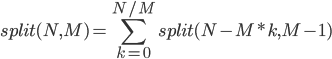 { \displaystyle split(N, M)= \sum_{k=0}^{N/M} split(N - M * k, M - 1) }