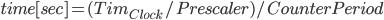 { \displaystyle time[sec] = (Tim_{Clock}/Prescaler)/CounterPeriod }