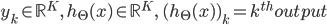{ \displaystyle y_k \in \mathbb{R}^K,\quad h_\Theta(x) \in \mathbb{R}^K,\quad(h_\Theta(x))_k = k^{th} output\\ }