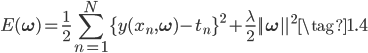{ \displaystyle  E(\bf{\omega}) = \frac{1}{2} \sum_{n=1}^N \{ y(x_n, \bf{\omega}) - t_n \}^2 + \frac{\lambda}{2} ||\bf{\omega}||^2 \tag{1.4} }
