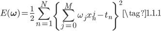 { \displaystyle  E(\bf{\omega}) = \frac{1}{2} \sum_{n=1}^N \left\{ \sum_{j=0}^M \omega_j x_n^j - t_n \right\}^2 \tag{1.1.1} }