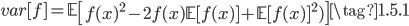 { \displaystyle  var[f] = \mathbb{E}\left[f(x)^2 - 2 f(x)\mathbb{E}[f(x)] + \mathbb{E}[f(x)]^2) \right] \tag{1.5.1} }