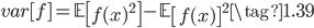{ \displaystyle  var[f] = \mathbb{E}\left[f(x)^2\right] - \mathbb{E}\left[f(x) \right]^2 \tag{1.39} }