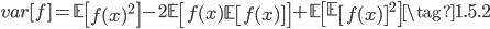 { \displaystyle  var[f] = \mathbb{E}\left[f(x)^2\right] - 2 \mathbb{E}\left[f(x)\mathbb{E}\left[f(x)\right]\right] + \mathbb{E}\left[\mathbb{E}\left[f(x)\right]^2 \right] \tag{1.5.2} }