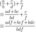 { \displaystyle (\frac{a}{b}+\frac{c}{d})+\frac{e}{f} \\ \equiv \frac{ad+bc}{bd} + \frac{e}{f} \\ \equiv \frac{adf+bcf+bde}{bdf} }