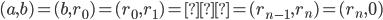 { \displaystyle (a, b) = (b, r_{0}) = (r_{0}, r_{1}) = … = (r_{n-1}, r_{n}) = (r_{n}, 0) }