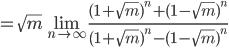 { \displaystyle =\sqrt m\lim_{n \to\infty} \frac{(1+\sqrt m)^n+(1-\sqrt m)^n}{(1+\sqrt m)^n-(1-\sqrt m)^n} }