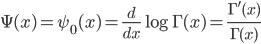 { \displaystyle \Psi(x) = \psi_0(x) = \frac{d}{dx}\log\Gamma(x) = \frac{\Gamma'(x)}{\Gamma(x)} }