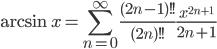 { \displaystyle \arcsin x = \sum_{n=0}^\infty\frac{(2n-1)!!}{(2n)!!}\frac{x^{2n+1}}{2n+1} }