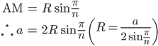 { \displaystyle \begin{align*}   \textrm{AM} &= R\sin\frac{\pi}{n} \\   \therefore \; a &= 2R\sin\frac{\pi}{n} \qquad   \left(R = \frac{a}{2\sin\frac{\pi}{n}}\right) \end{align*} }