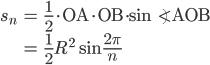 { \displaystyle \begin{align*}   s_n     &= \frac{1}{2} \cdot \textrm{OA} \cdot \textrm{OB} \cdot \sin \angle\textrm{AOB} \\     &= \frac{1}{2} R^2 \sin \frac{2\pi}{n} \end{align*}}