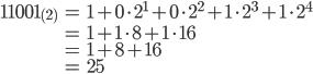 { \displaystyle \begin{align} 11001_{(2)}&=1+0\cdot 2^1 + 0\cdot 2^2 + 1\cdot 2^3+ 1\cdot 2^4\\ &=1+ 1\cdot 8+ 1\cdot 16\\ &=1+8+16\\ &=25 \end{align}}