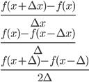 { \displaystyle \begin{array}{l}\frac{f(x+\Delta x)-f(x)}{\Delta x}\\ \frac{f(x)-f(x-\Delta x)}{\Delta}\\ \frac{f(x+\Delta)-f(x-\Delta)}{2\Delta}\end{array}}
