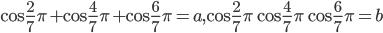 { \displaystyle \cos \frac{2}{7} \pi + \cos \frac{4}{7} \pi + \cos \frac{6}{7} \pi = a ~,~  \cos \frac{2}{7} \pi  \cos \frac{4}{7} \pi  \cos \frac{6}{7} \pi = b }