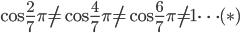 { \displaystyle \cos \frac{2}{7}\pi \neq \cos \frac{4}{7}\pi \neq \cos \frac{6}{7}\pi \neq1    ~~~~~ \cdots(\ast)}
