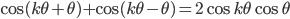 { \displaystyle \cos(k\theta + \theta) + \cos(k\theta - \theta) = 2\cos k\theta \cos \theta }