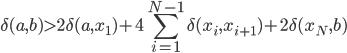{ \displaystyle \delta (a,b) > 2 \delta (a, x_1 )+ 4 \sum_{i=1}^{N-1} \delta (x_i, x_{i+1} )+ 2 \delta (x_N , b) }