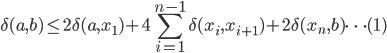 { \displaystyle \delta (a,b) \le 2 \delta (a, x_1 )+ 4 \sum_{i=1}^{n-1} \delta (x_i, x_{i+1} )+ 2 \delta (x_n , b) \dots (1) }