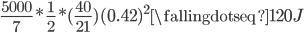 { \displaystyle \frac{5000}7* \frac12*(\frac{40}{21})(0.42)^2 \fallingdotseq120 J }