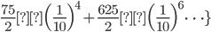 { \displaystyle \frac{75}{2}\Bigl( \frac{1}{10} \Bigr)^{4} + \frac{625}{2}\Bigl( \frac{1}{10} \Bigr)^{6}\dots\} }